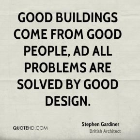 Good buildings come from good people, ad all problems are solved by good design.