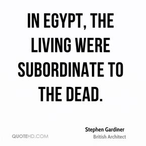 Stephen Gardiner - In Egypt, the living were subordinate to the dead.