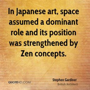 Stephen Gardiner - In Japanese art, space assumed a dominant role and its position was strengthened by Zen concepts.