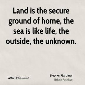 Stephen Gardiner - Land is the secure ground of home, the sea is like life, the outside, the unknown.