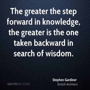 The greater the step forward in knowledge, the greater is the one taken backward in search of wisdom.
