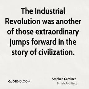 Stephen Gardiner - The Industrial Revolution was another of those extraordinary jumps forward in the story of civilization.