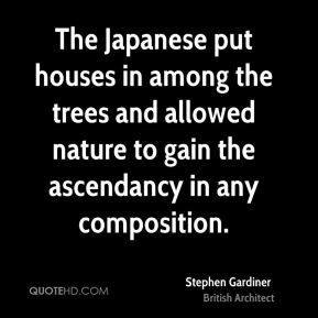 Stephen Gardiner - The Japanese put houses in among the trees and allowed nature to gain the ascendancy in any composition.