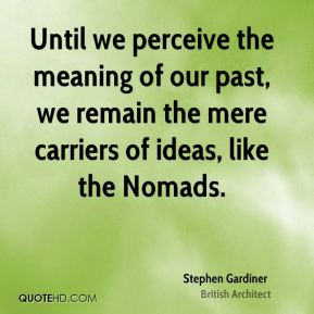 Stephen Gardiner - Until we perceive the meaning of our past, we remain the mere carriers of ideas, like the Nomads.