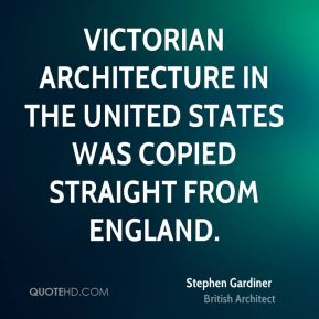 Stephen Gardiner - Victorian architecture in the United States was copied straight from England.