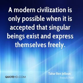 A modern civilization is only possible when it is accepted that singular beings exist and express themselves freely.