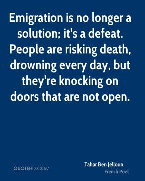 Tahar Ben Jelloun - Emigration is no longer a solution; it's a defeat. People are risking death, drowning every day, but they're knocking on doors that are not open.