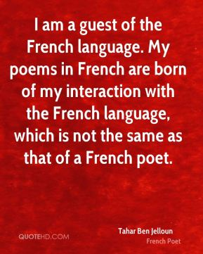 Tahar Ben Jelloun - I am a guest of the French language. My poems in French are born of my interaction with the French language, which is not the same as that of a French poet.