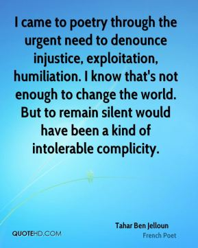 I came to poetry through the urgent need to denounce injustice, exploitation, humiliation. I know that's not enough to change the world. But to remain silent would have been a kind of intolerable complicity.