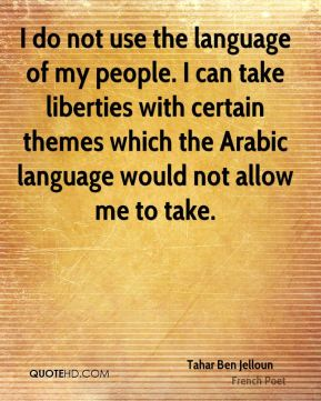 I do not use the language of my people. I can take liberties with certain themes which the Arabic language would not allow me to take.