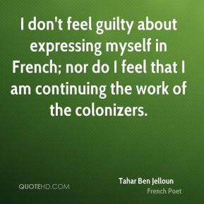 I don't feel guilty about expressing myself in French; nor do I feel that I am continuing the work of the colonizers.