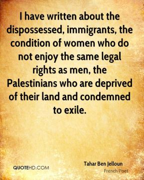 Tahar Ben Jelloun - I have written about the dispossessed, immigrants, the condition of women who do not enjoy the same legal rights as men, the Palestinians who are deprived of their land and condemned to exile.