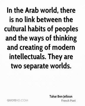 Tahar Ben Jelloun - In the Arab world, there is no link between the cultural habits of peoples and the ways of thinking and creating of modern intellectuals. They are two separate worlds.