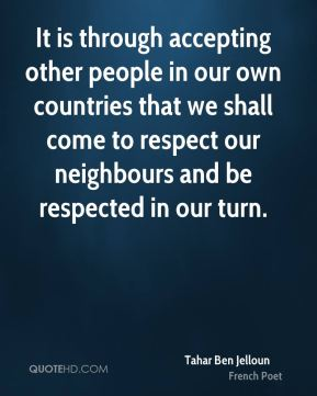 Tahar Ben Jelloun - It is through accepting other people in our own countries that we shall come to respect our neighbours and be respected in our turn.