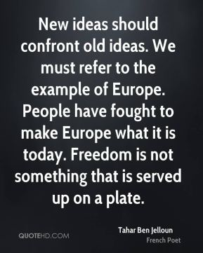 Tahar Ben Jelloun - New ideas should confront old ideas. We must refer to the example of Europe. People have fought to make Europe what it is today. Freedom is not something that is served up on a plate.