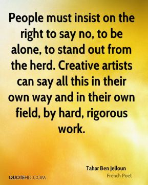 Tahar Ben Jelloun - People must insist on the right to say no, to be alone, to stand out from the herd. Creative artists can say all this in their own way and in their own field, by hard, rigorous work.