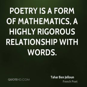 Poetry is a form of mathematics, a highly rigorous relationship with words.