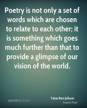Poetry is not only a set of words which are chosen to relate to each other; it is something which goes much further than that to provide a glimpse of our vision of the world.