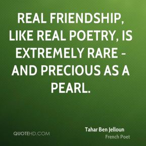 Real friendship, like real poetry, is extremely rare - and precious as a pearl.