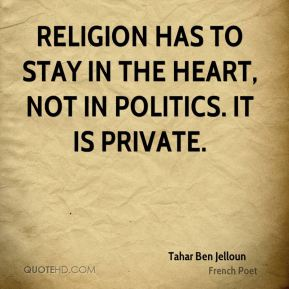 Tahar Ben Jelloun - Religion has to stay in the heart, not in politics. It is private.