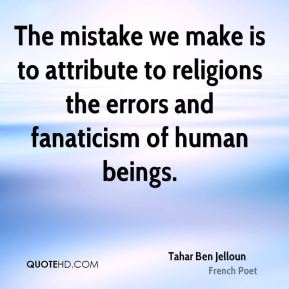 Tahar Ben Jelloun - The mistake we make is to attribute to religions the errors and fanaticism of human beings.
