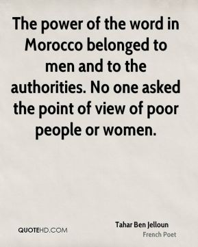 Tahar Ben Jelloun - The power of the word in Morocco belonged to men and to the authorities. No one asked the point of view of poor people or women.