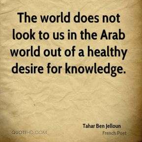 The world does not look to us in the Arab world out of a healthy desire for knowledge.