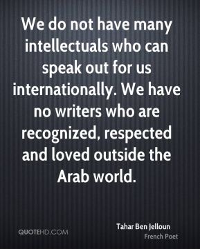 We do not have many intellectuals who can speak out for us internationally. We have no writers who are recognized, respected and loved outside the Arab world.
