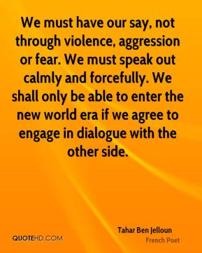Tahar Ben Jelloun - We must have our say, not through violence, aggression or fear. We must speak out calmly and forcefully. We shall only be able to enter the new world era if we agree to engage in dialogue with the other side.