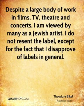 Despite a large body of work in films, TV, theatre and concerts, I am viewed by many as a Jewish artist. I do not resent the label, except for the fact that I disapprove of labels in general.