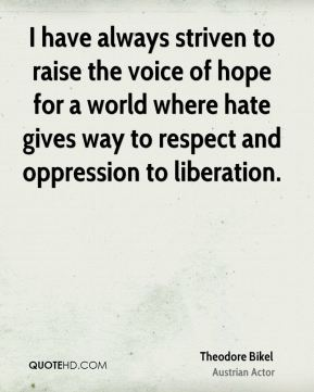 I have always striven to raise the voice of hope for a world where hate gives way to respect and oppression to liberation.