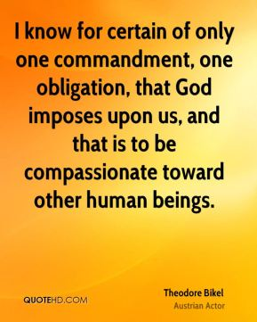 Theodore Bikel - I know for certain of only one commandment, one obligation, that God imposes upon us, and that is to be compassionate toward other human beings.