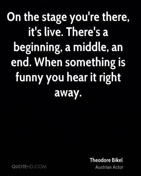 On the stage you're there, it's live. There's a beginning, a middle, an end. When something is funny you hear it right away.