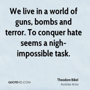 Theodore Bikel - We live in a world of guns, bombs and terror. To conquer hate seems a nigh-impossible task.