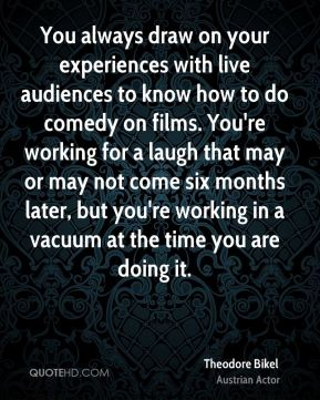Theodore Bikel - You always draw on your experiences with live audiences to know how to do comedy on films. You're working for a laugh that may or may not come six months later, but you're working in a vacuum at the time you are doing it.