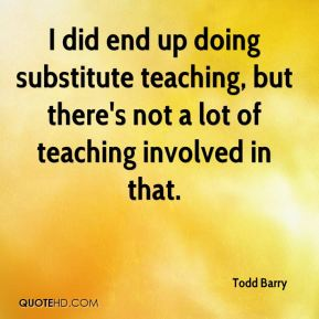 I did end up doing substitute teaching, but there's not a lot of teaching involved in that.