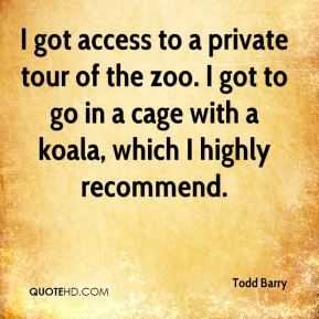 Todd Barry - I got access to a private tour of the zoo. I got to go in a cage with a koala, which I highly recommend.