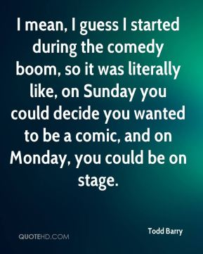 Todd Barry - I mean, I guess I started during the comedy boom, so it was literally like, on Sunday you could decide you wanted to be a comic, and on Monday, you could be on stage.