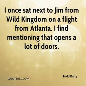 Todd Barry - I once sat next to Jim from Wild Kingdom on a flight from Atlanta. I find mentioning that opens a lot of doors.