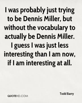 Todd Barry - I was probably just trying to be Dennis Miller, but without the vocabulary to actually be Dennis Miller. I guess I was just less interesting than I am now, if I am interesting at all.