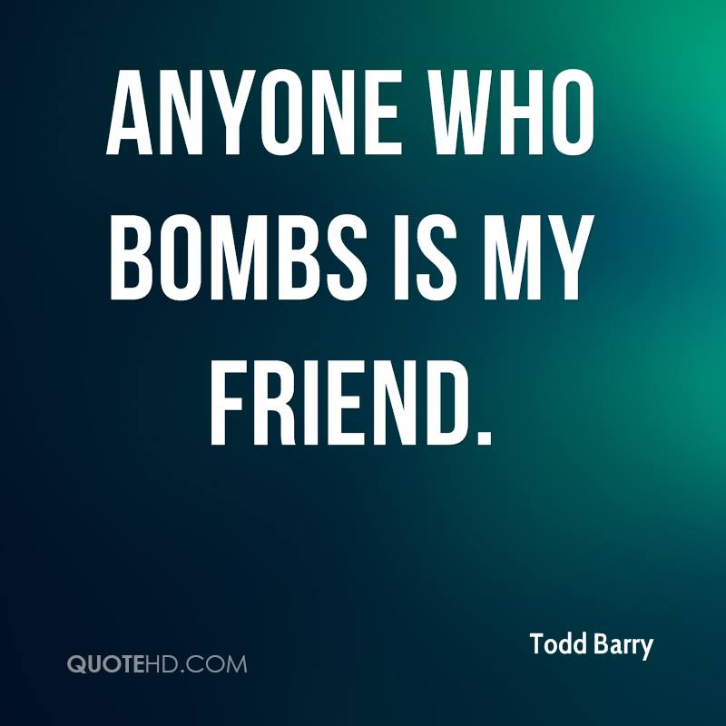 Anyone who bombs is my friend.