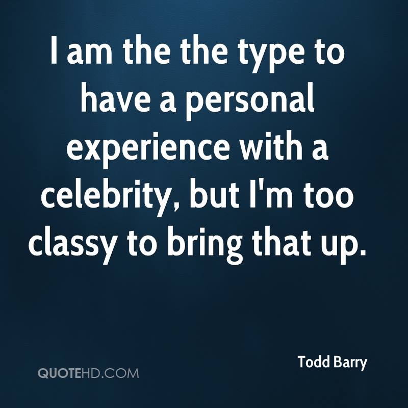I am the the type to have a personal experience with a celebrity, but I'm too classy to bring that up.