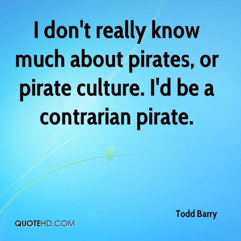 I don't really know much about pirates, or pirate culture. I'd be a contrarian pirate.