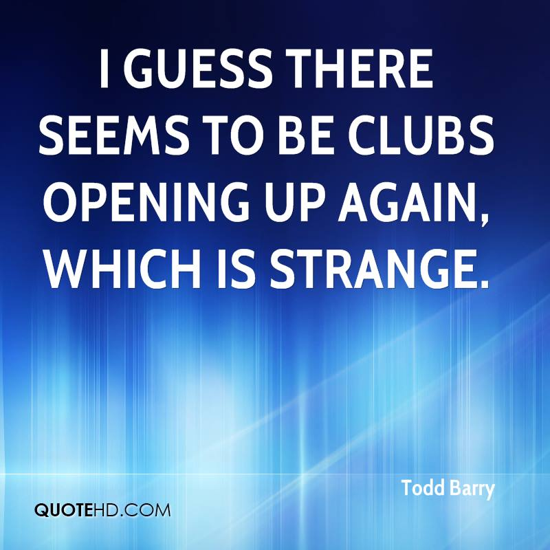 I guess there seems to be clubs opening up again, which is strange.