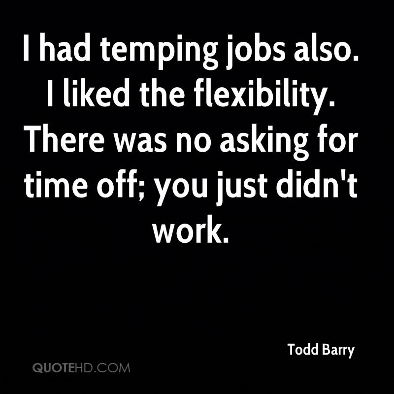 I had temping jobs also. I liked the flexibility. There was no asking for time off; you just didn't work.