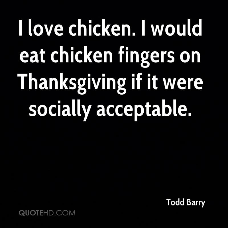 I love chicken. I would eat chicken fingers on Thanksgiving if it were socially acceptable.