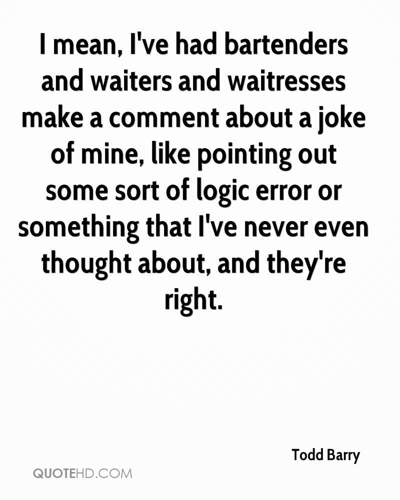 I mean, I've had bartenders and waiters and waitresses make a comment about a joke of mine, like pointing out some sort of logic error or something that I've never even thought about, and they're right.