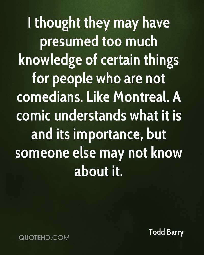 I thought they may have presumed too much knowledge of certain things for people who are not comedians. Like Montreal. A comic understands what it is and its importance, but someone else may not know about it.