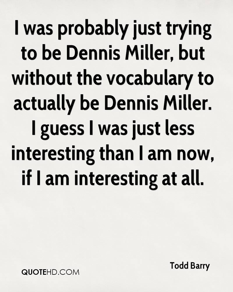 I was probably just trying to be Dennis Miller, but without the vocabulary to actually be Dennis Miller. I guess I was just less interesting than I am now, if I am interesting at all.