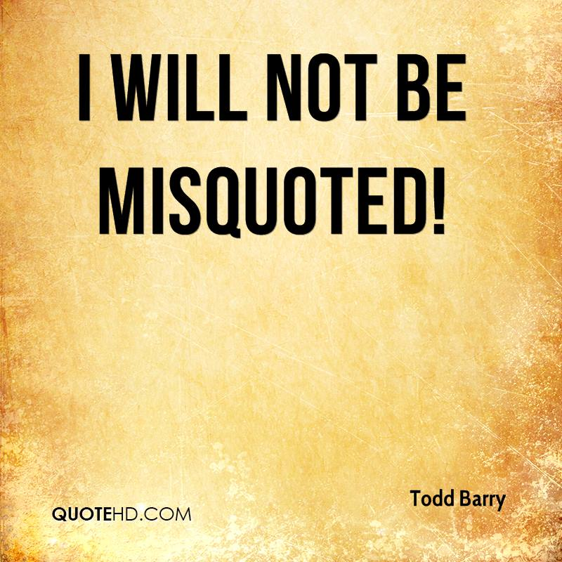 I will not be misquoted!